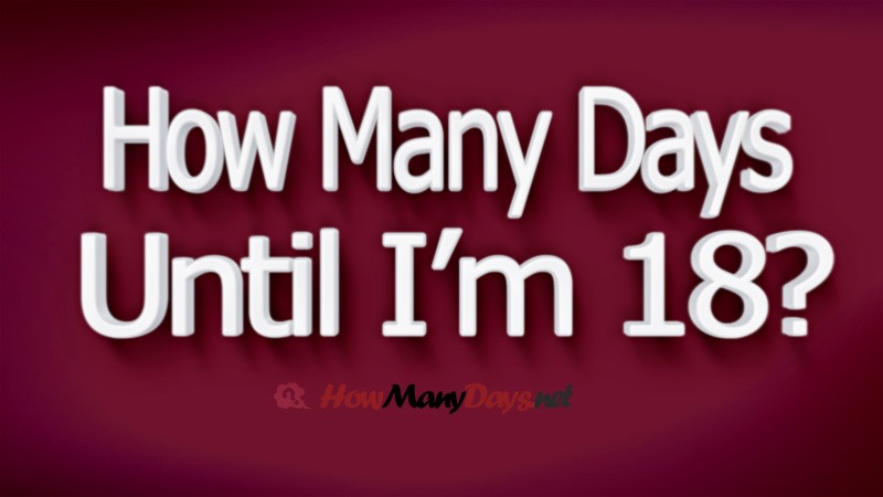 how many days Until i m 18, how many more days until im 18, how many days until 18 years old, how many days until im 18