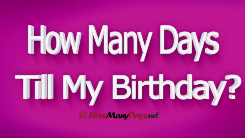 how many days till my birthday, how many more days till my birthday, how many days left till my birthday, how many months and days till my birthday