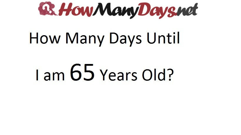 how long until i'm 65, how many days till i'm 65, how many days until i 65, how many days until i'm 65 years old
